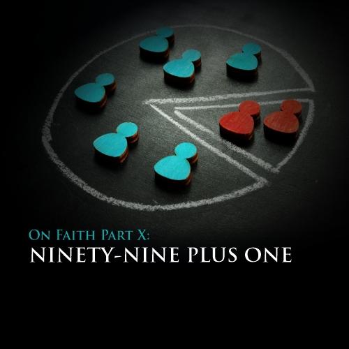 On Faith Part 10: Ninety-Nine Plus One